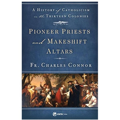 Pioneer Priests and Makeshift Altars – A History of Catholicism in the Thirteen Colonies