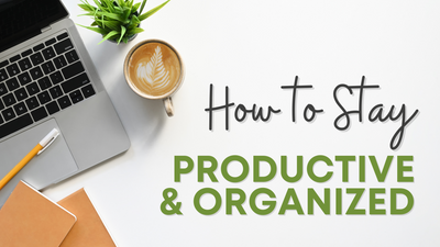 HOW TO STAY PRODUCTIVE AND ORGANIZED