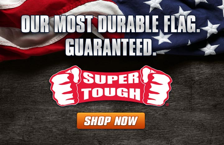 Super Tough Flags, Our Most Durable Flag, Guaranteed!