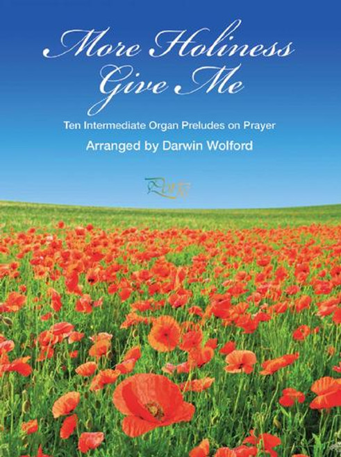 More Holiness Give Me: Ten Intermediate Organ Preludes on Prayer by Darwin Wolford
