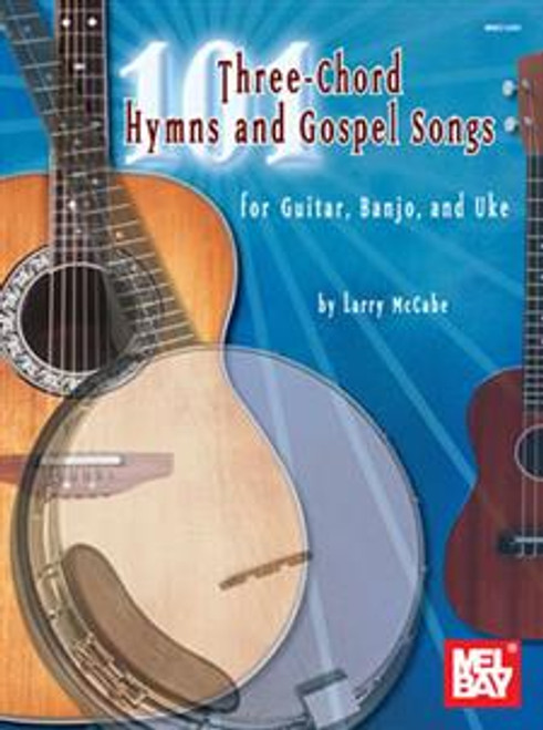 101 Three-Chord Hymns and Gospel Songs for Guitar, Banjo, and Uke