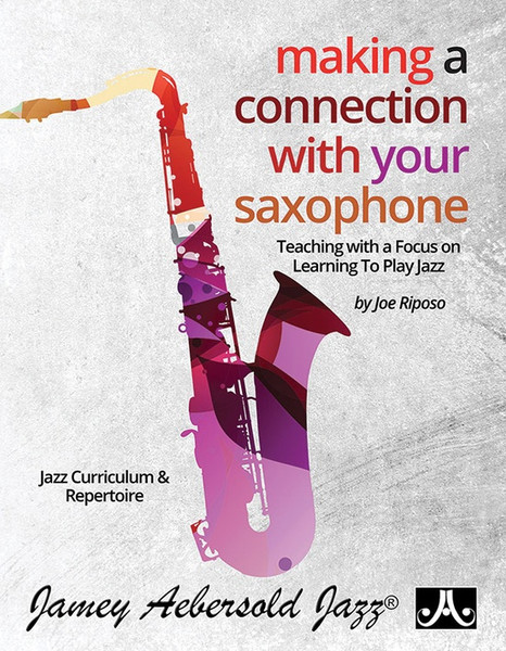 Making a Connection With Your Saxophone (Teaching with a Focus on Learning to Play Jazz) by Joe Riposo (Jamey Aebersold Jazz)