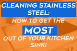 Cleaning Stainless Steel: How To Get The Most Out Of Your Kitchen Sink!