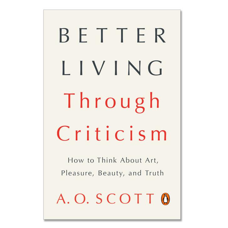 Better Living Through Criticism by A.O. Scott