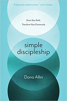 Simple Discipleship: Grow Your Faith, Transform Your Community by Dana Allin