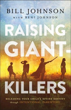 Raising Giant-Killers :  Releasing Your Child's Divine Destiny Through Intentional Parenting  by Bill Johnson