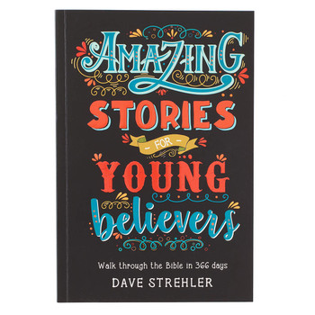Amazing Stories For Young Believers Walk Through The Bible In 366 Days  by Dave Strehler