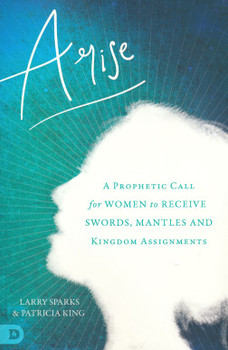Arise: A Prophetic Call For Women To Receive Swords, Mantles, And Kingdom Assignments  by Patricia King, Larry Sparks