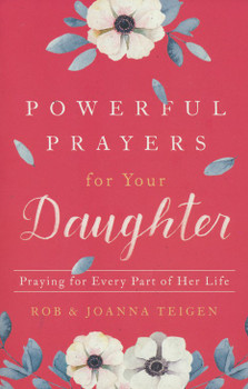 Powerful Prayers for Your Daughter:  Praying for Every Part of Her Life  by Rob  & Joanna Teigen