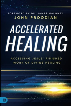 Accelerated Healing: Accessing Jesus' Finished Work of Divine Healing by John Proodian