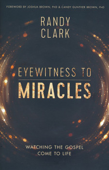 Eyewitness To Miracles: Watching The Gospel Come To Life by Randy Clark