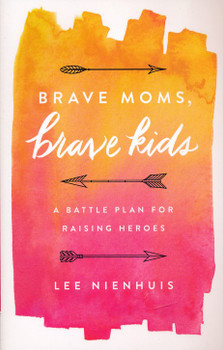 Brave Moms, Brave Kids: A Battle Plan For Raising Heroes  by Lee Nienhius