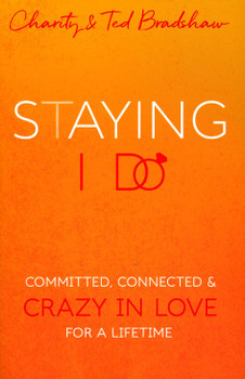 Staying I Do:  Committed, Connected & Crazy in Love for a Lifetime  by Charity & Ted Bradshaw