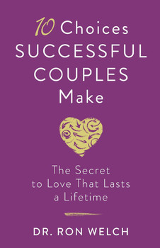 10 Choices Successful Couples Make:  The Secret To Love That Lasts A Lifetime  by Dr. Ron Welch