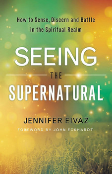 Seeing The Supernatural:  How To Sense, Discern And Battle In The Spiritual Realm  by Jennifer Eivaz