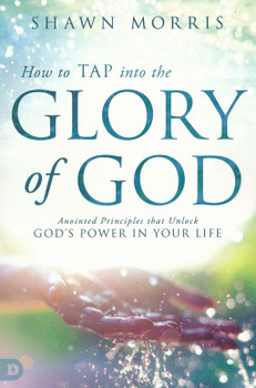 How to Tap into the Glory of God:  Anointed Principles That Unlock God's Power in Your Life  by Shawn Morris