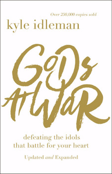 Gods at War(Updated & Expanded):  Defeating The Idols That Battle For Your Heart  by Kyle Idleman