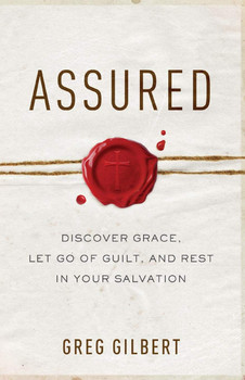 Assured:  Discover Grace, Let Go Of Guilt, And Rest In Your Salvation  by Greg Gilbert