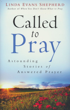 Called To Pray:  Astounding Stories Of Answered Prayer  by Linda Evans Shepherd