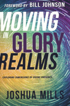 Moving In Glory Realms: Exploring Dimensions of Divine Presence  by  Joshua Mills