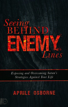 Seeing Behind Enemy Lines:  Exposing and Overcoming Satan's Strategies Against Your Life by Aprile Osbourne