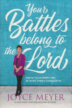 Your Battles Belong To The Lord(Hard Cover):  Know Your Enemy And Be More Than A Conqueror  by Joyce Meyer