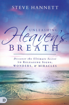 Unleashing Heaven's Breath:  Discover The Ultimate Secret To Releasing Signs, Wonders, And Miracles by Steve Hannett
