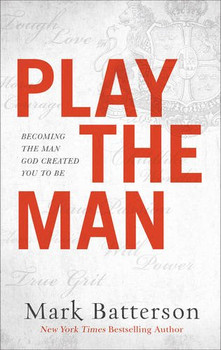 Play The Man by Mark Batterson: Becoming The Man God Created You To Be