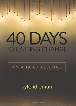 40 Days to Lasting Change: An AHA Challenge  by Kyle Idleman