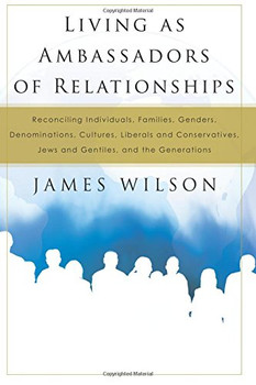 Living as Ambassadors of Relationships: Reconciling Individuals, Families, Genders, Denominations, Cultures, Liberals and Conservatives, Jews and Gentiles, and the Generations by James Wilson