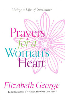 Prayers For A Woman's Heart - Living A Life Of Surrender by Elizabeth George
