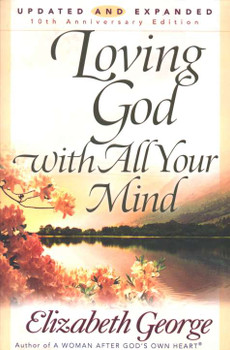 Loving God With All Your Mind(Updated and Expanded) by Elizabeth George