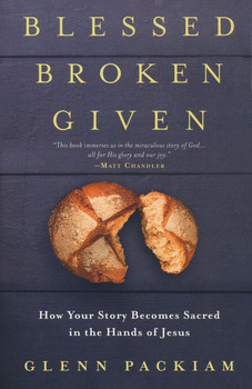 Blessed, Broken, Given: How Your Story Becomes Sacred in the Hands of Jesus by Glenn Packiam
