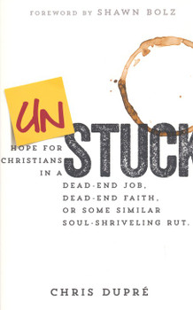 Unstuck: Hope for Christians in a Dead-End Job, Dead-End Faith, or Some Similar Soul-Shriveling Rut by Chris DuPre
