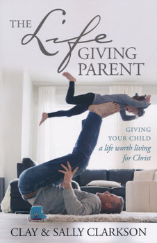 The Lifegiving Parent: Giving Your Child a Life Worth Living for Christ by Clay & Sally Clarkson