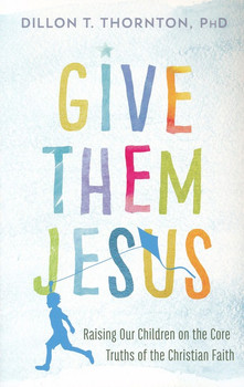 Give Them Jesus by Dillon T. Thornton, PhD. Raising Our Children On The Core Truths Of The Christian Faith