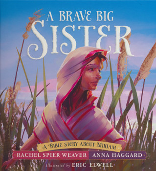 A Brave Big Sister : A Bible Story About Miriam by Rachel Spier Weaver, Anna Haggard
