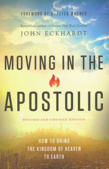Moving in the Apostolic by John Eckhardt : How to Bring the Kingdom of Heaven to Earth