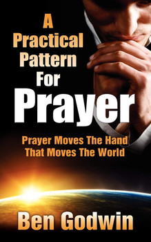 A Practical Pattern For Prayer: Prayer Moves The Hand That Moves The World by Ben Godwin