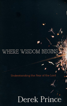 Where Wisdom Begins - Understanding the Fear of the Lord by Derek Prince