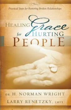 Healing Grace for Hurting People: Practical Steps to Healing Broken Relationships by Norman H Wright, Larry Renetzky