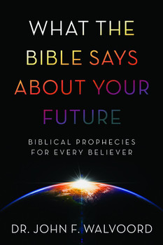 What the Bible Says about Your Future: Biblical Prophecies for Every Believer by John F. Walvoord