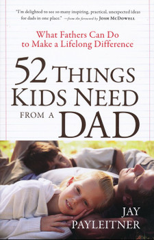 52 Things Kids Need from a Dad: What Fathers can do to make a Lifelong Difference by Jay K. Payleitner