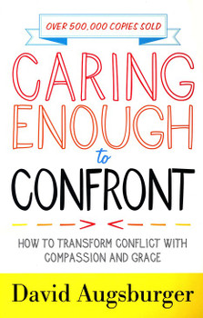 Caring Enough to Confront - How to Transform Conflict with Compassion and Grace by David Augsburger