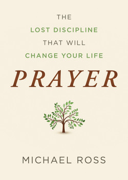 Prayer : The Lost Discipline That Will Change Your Life by Michael Ross, Dr. Arnie Cole