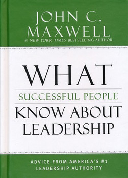 What Successful People Know about Leadership: Advice from America's #1 Leadership Authority by John C.  Maxwell