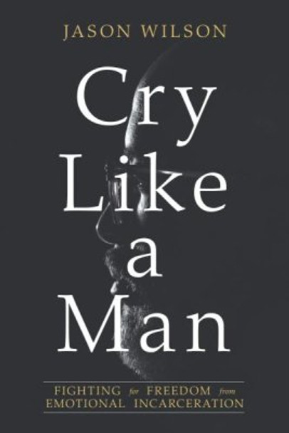 Cry Like a Man: Fighting for Freedom from Emotional Incarceration by Jason Wilson