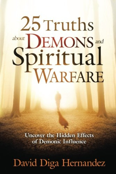25 Truths about Demons & Spiritual Warfare: Uncover The Hidden Effects Of Demonic Influence  by David Diga Hernandez