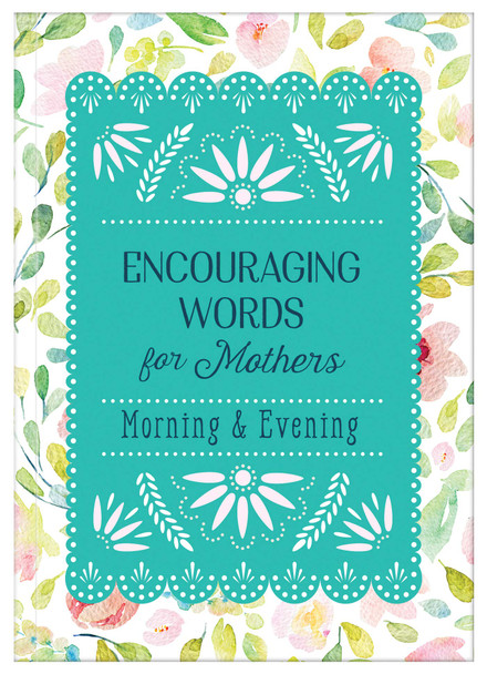 Encouraging Words For Mothers:  Morning & Evening Daily Devotions For A Mother's Soul