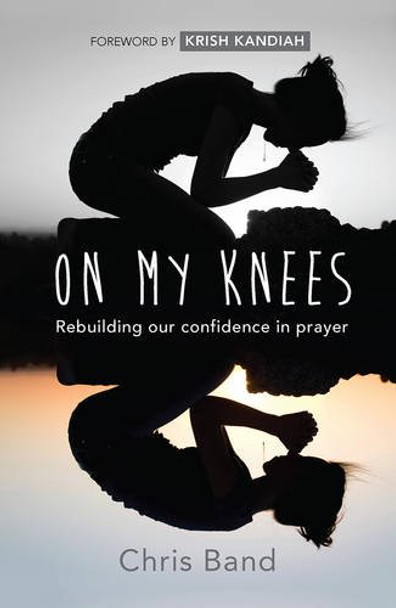 On My Knees: Rebuilding Our Confidence In Prayerb  by Chris Band